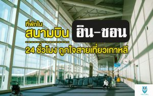 ที่พักในสนามบินอินชอน 24 ชั่วโมง ถูกใจสายเที่ยวเกาหลี