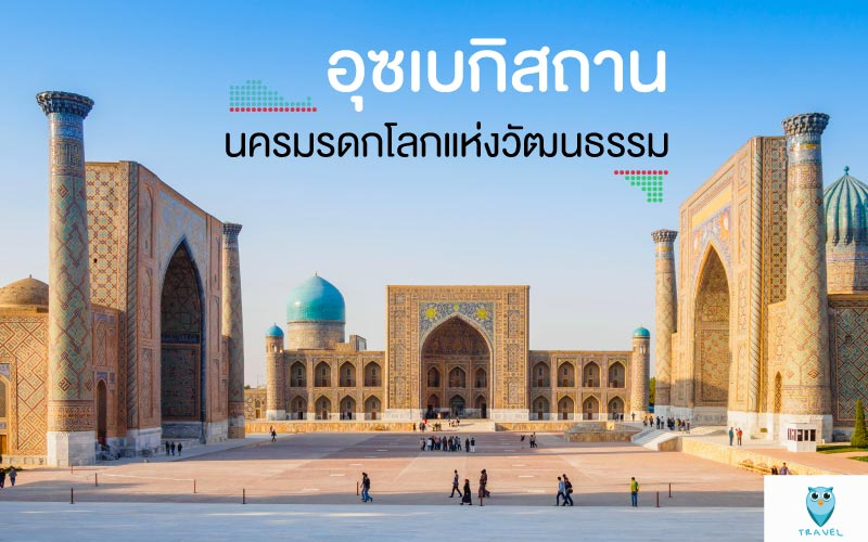 ท่องเที่ยวอุซเบกิสถาน นครมรดกโลกแห่งวัฒนธรรม