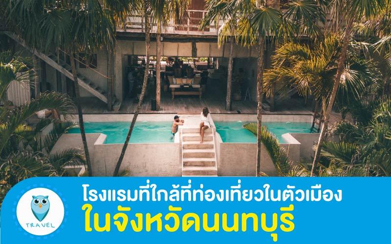 ท่องเที่ยว แนะนำโรงแรมที่ใกล้ที่ท่องเที่ยวในตัวเมือง ในจังหวัดนนทบุรี